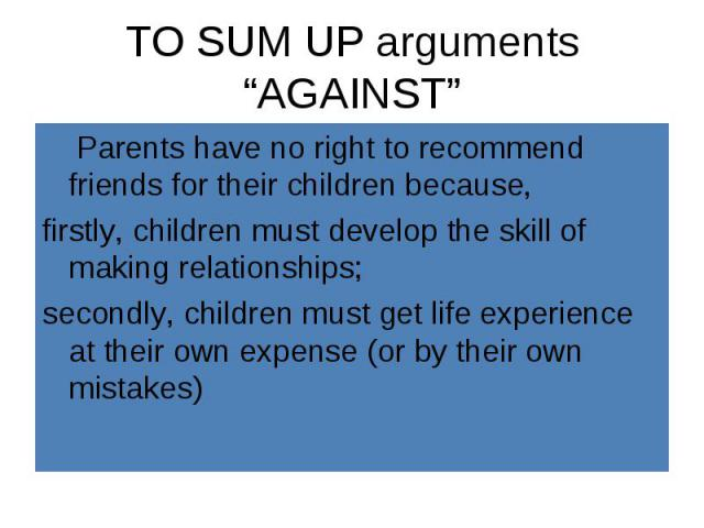 Parents have no right to recommend friends for their children because, Parents have no right to recommend friends for their children because, firstly, children must develop the skill of making relationships; secondly, children must get life experien…