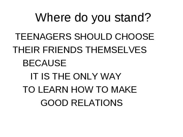 TEENAGERS SHOULD CHOOSE TEENAGERS SHOULD CHOOSE THEIR FRIENDS THEMSELVES BECAUSE IT IS THE ONLY WAY TO LEARN HOW TO MAKE GOOD RELATIONS
