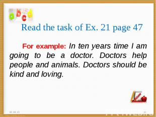 For example: In ten years time I am going to be a doctor. Doctors help people an