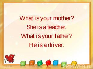 What is your mother? What is your mother? She is a teacher. What is your father?