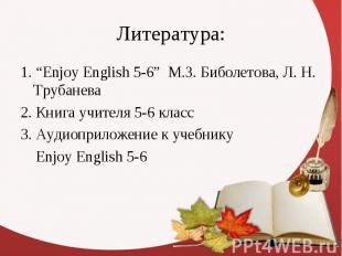 """Литература: 1. """"Enjoy English 5-6"""" М.З. Биболетова, Л. Н. Трубанева 2. Книга учи"""