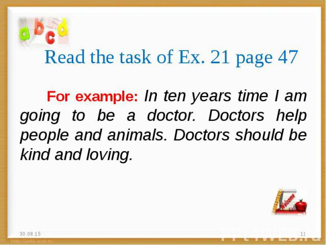 For example: In ten years time I am going to be a doctor. Doctors help people and animals. Doctors should be kind and loving. For example: In ten years time I am going to be a doctor. Doctors help people and animals. Doctors should be kind and loving.