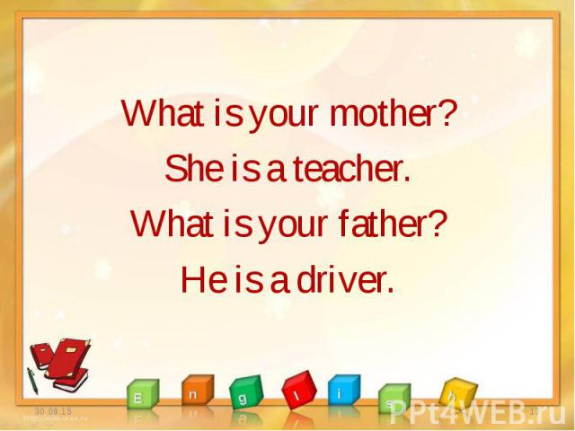 What is your mother? What is your mother? She is a teacher. What is your father? He is a driver.
