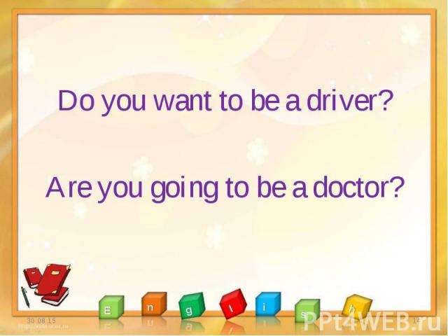 Do you want to be a driver? Do you want to be a driver? Are you going to be a doctor?