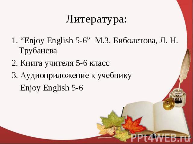 """Литература: 1. """"Enjoy English 5-6"""" М.З. Биболетова, Л. Н. Трубанева 2. Книга учителя 5-6 класс 3. Аудиоприложение к учебнику Enjoy English 5-6"""