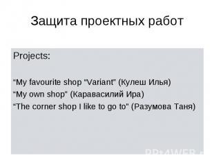 "Защита проектных работ Projects: ""My favourite shop ""Variant"" (Кулеш Илья) ""My o"