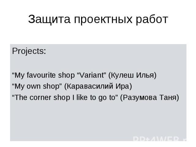 "Защита проектных работ Projects: ""My favourite shop ""Variant"" (Кулеш Илья) ""My own shop"" (Каравасилий Ира) ""The corner shop I like to go to"" (Разумова Таня)"