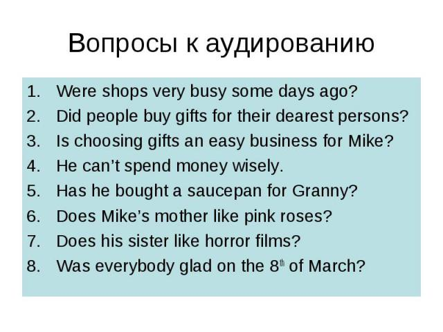 Вопросы к аудированию Were shops very busy some days ago? Did people buy gifts for their dearest persons? Is choosing gifts an easy business for Mike? He can't spend money wisely. Has he bought a saucepan for Granny? Does Mike's mother like pink ros…