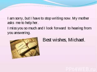 I am sorry, but I have to stop writing now. My mother asks me to help her. I am