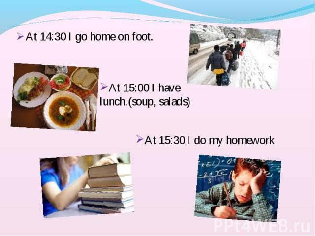 At 14:30 I go home on foot. At 14:30 I go home on foot.