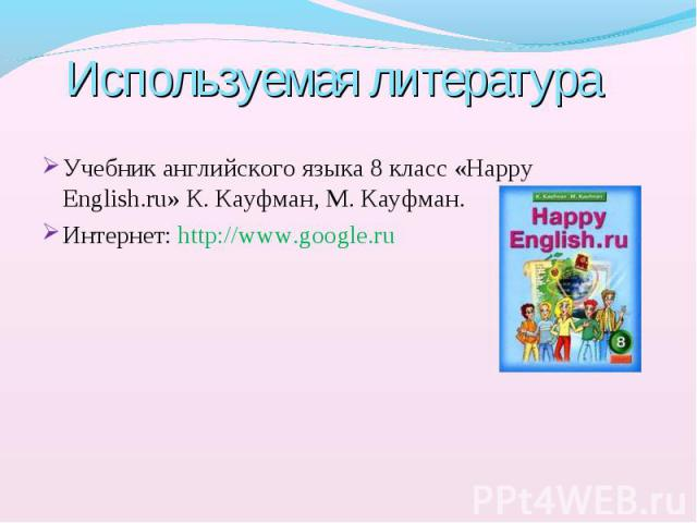 Учебник английского языка 8 класс «Happy English.ru» К. Кауфман, М. Кауфман. Учебник английского языка 8 класс «Happy English.ru» К. Кауфман, М. Кауфман. Интернет: http://www.google.ru