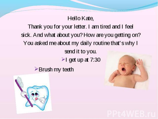 Hello Kate, Hello Kate, Thank you for your letter. I am tired and I feel sick. And what about you? How are you getting on? You asked me about my daily routine that's why I send it to you. I get up at 7:30