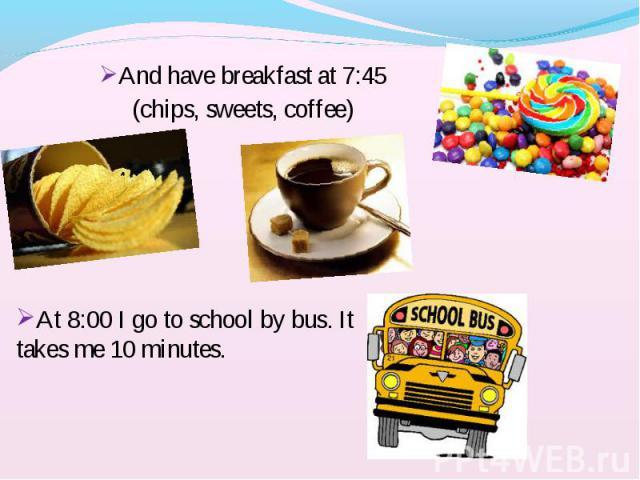 And have breakfast at 7:45 And have breakfast at 7:45 (chips, sweets, coffee)