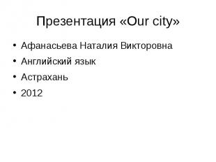Презентация «Our city» Афанасьева Наталия Викторовна Английский язык Астрахань 2