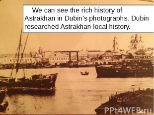 We can see the rich history of Astrakhan in Dubin's photographs. Dubin researche