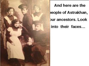 And here are the people of Astrakhan, our ancestors. Look into their faces… And