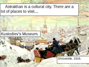 Astrakhan is a cultural city. There are a lot of places to visit… Astrakhan is a