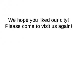 We hope you liked our city! Please come to visit us again!