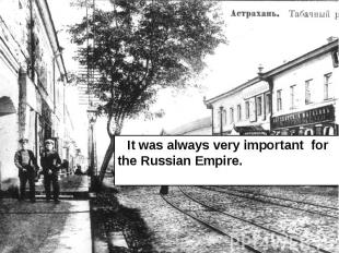 It was always very important for the Russian Empire. It was always very importan