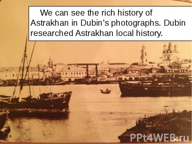 We can see the rich history of Astrakhan in Dubin's photographs. Dubin researched Astrakhan local history. We can see the rich history of Astrakhan in Dubin's photographs. Dubin researched Astrakhan local history.