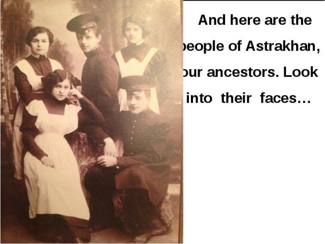 And here are the people of Astrakhan, our ancestors. Look into their faces… And here are the people of Astrakhan, our ancestors. Look into their faces…