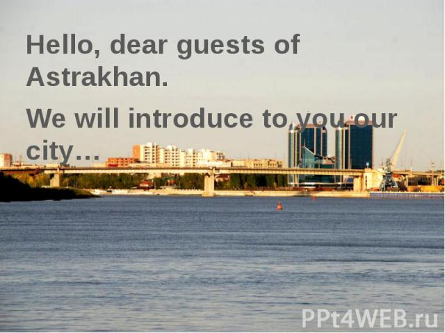 Hello, dear guests of Astrakhan. Hello, dear guests of Astrakhan. We will introduce to you our city…