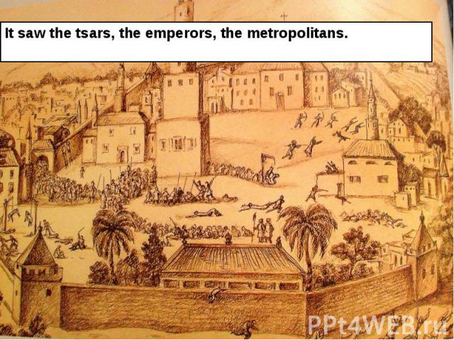 It saw the tsars, the emperors, the metropolitans. It saw the tsars, the emperors, the metropolitans.
