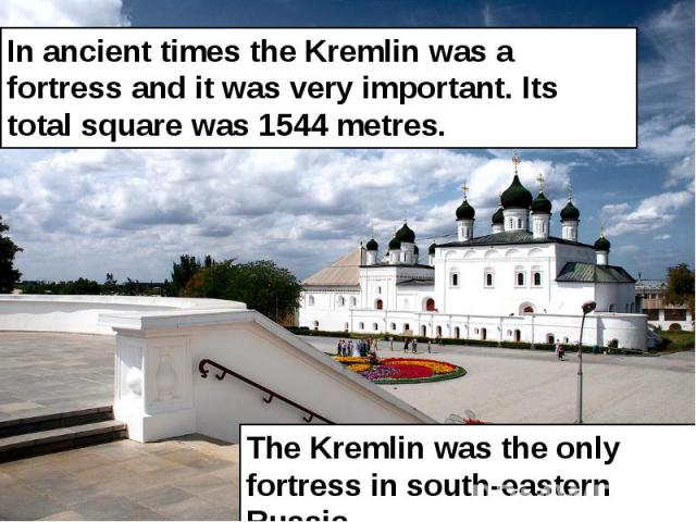 In ancient times the Kremlin was a fortress and it was very important. Its total square was 1544 metres. In ancient times the Kremlin was a fortress and it was very important. Its total square was 1544 metres.