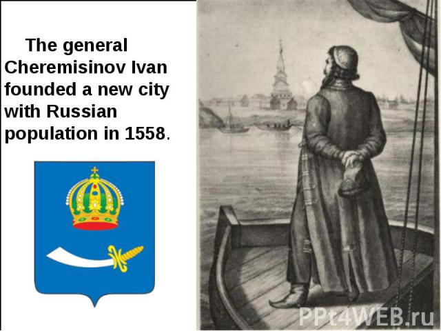 The general Cheremisinov Ivan founded a new city with Russian population in 1558.