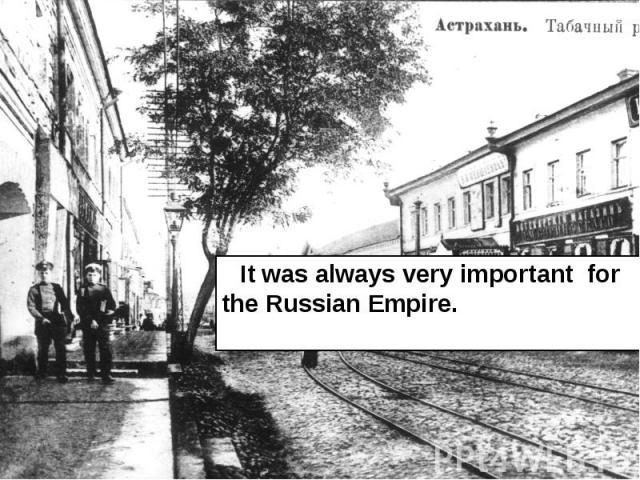 It was always very important for the Russian Empire. It was always very important for the Russian Empire.