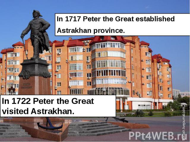 In 1717 Peter the Great established In 1717 Peter the Great established Astrakhan province.