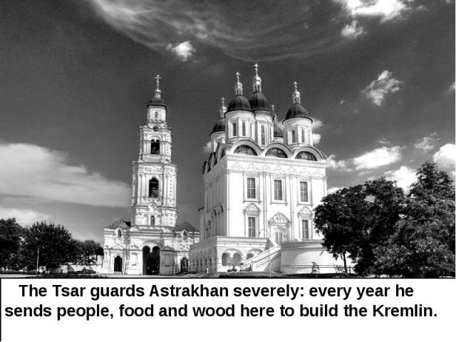 The Tsar guards Astrakhan severely: every year he sends people, food and wood here to build the Kremlin. The Tsar guards Astrakhan severely: every year he sends people, food and wood here to build the Kremlin.