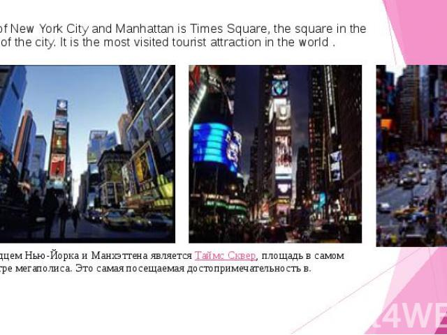 Heart of New York City and Manhattan is Times Square, the square in the center of the city. It is the most visited tourist attraction in the world . Сердцем Нью-Йорка и Манхэттена являетсяТаймс Сквер, площадь в самом центре мегаполиса. Это сам…