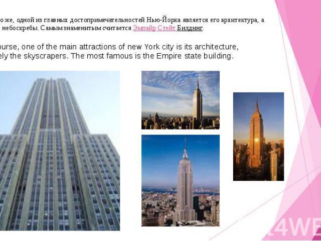 Конечно же, одной из главных достопримечательностей Нью-Йорка является его архитектура, а именно небоскребы. Самым знаменитым считаетсяЭмпайр Стейт Билдинг. Of course, one of the main attractions of new York city is its architecture, namely th…