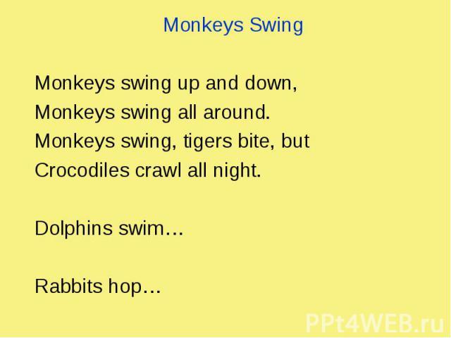 Monkeys Swing Monkeys Swing Monkeys swing up and down, Monkeys swing all around. Monkeys swing, tigers bite, but Crocodiles crawl all night. Dolphins swim… Rabbits hop…