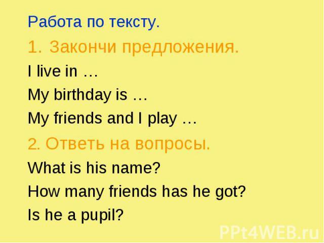 Работа по тексту. Работа по тексту. Закончи предложения. I live in … My birthday is … My friends and I play … 2. Ответь на вопросы. What is his name? How many friends has he got? Is he a pupil?