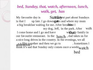 bed, Sunday, that, watch, afternoon, lunch, walk, get, has My favourite day is .