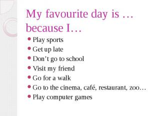 My favourite day is … because I… Play sports Get up late Don't go to school Visi