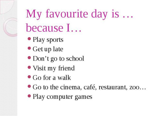 My favourite day is … because I… Play sports Get up late Don't go to school Visit my friend Go for a walk Go to the cinema, café, restaurant, zoo… Play computer games