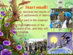 Start small! Every spring, declared the month of purification of settlements of