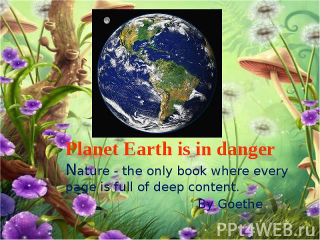 Planet Earth is in danger Nature - the only book where every page is full of deep content. By Goethe