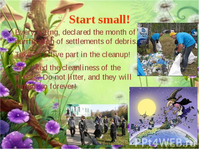 Start small! Every spring, declared the month of purification of settlements of debris. Take an active part in the cleanup! You liked the cleanliness of the streets? Do not litter, and they will remain so forever!