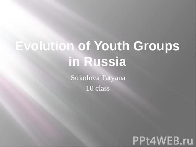 Evolution of Youth Groups in Russia Sokolova Tatyana 10 class