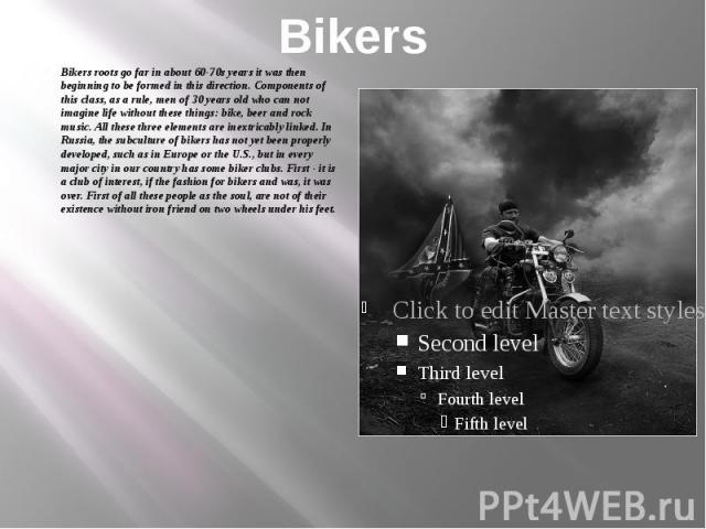 Bikers Bikers roots go far in about 60-70s years it was then beginning to be formed in this direction. Components of this class, as a rule, men of 30 years old who can not imagine life without these things: bike, beer and rock music. All these three…