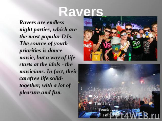 Ravers Ravers are endless night parties, which are the most popular DJs. The source of youth priorities is dance music, but a way of life starts at the idols - the musicians. In fact, their carefree life solid-together, with a lot of pleasure and fun.