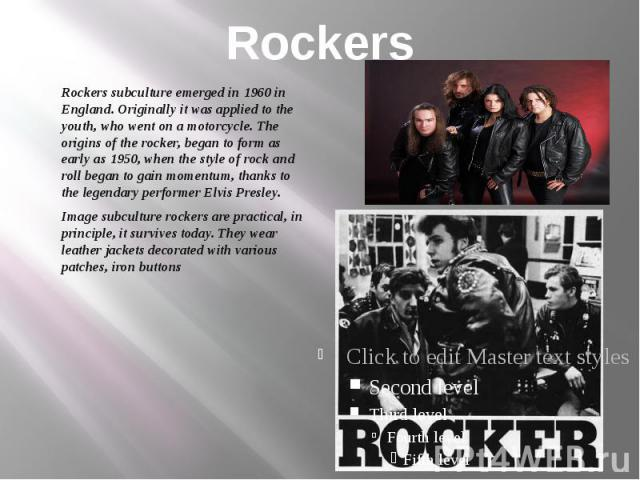 Rockers Rockers subculture emerged in 1960 in England. Originally it was applied to the youth, who went on a motorcycle. The origins of the rocker, began to form as early as 1950, when the style of rock and roll began to gain momentum, thanks to the…