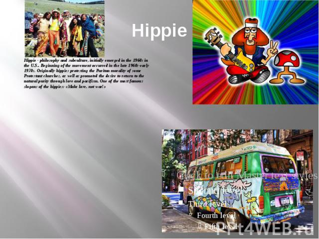 Hippie Hippie - philosophy and subculture, initially emerged in the 1960s in the U.S.. Beginning of the movement occurred in the late 1960s-early 1970s. Originally hippies protesting the Puritan morality of some Protestant churches, as well as promo…