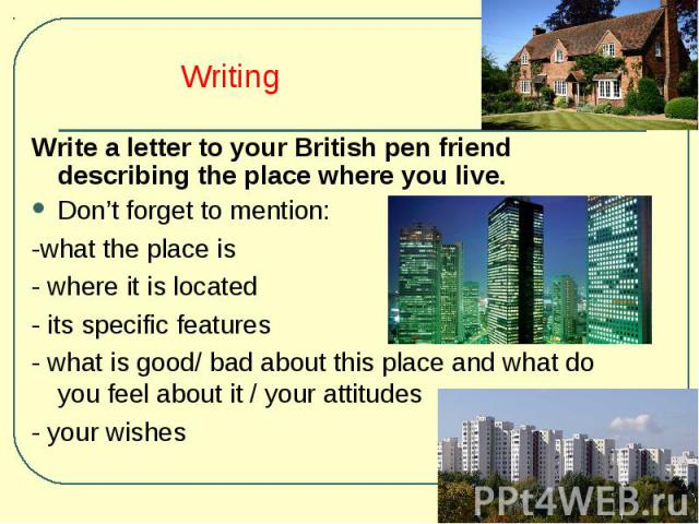Write a letter to your British pen friend describing the place where you live. Write a letter to your British pen friend describing the place where you live. Don't forget to mention: -what the place is - where it is located - its specific features -…