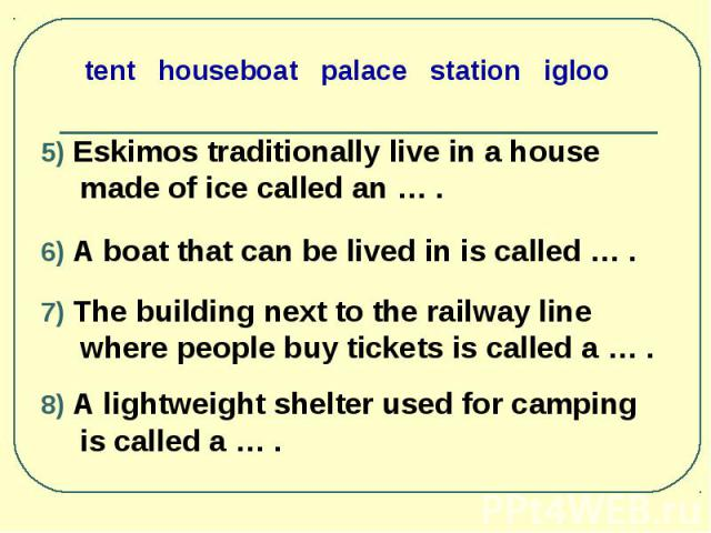 5) Eskimos traditionally live in a house made of ice called an … . 5) Eskimos traditionally live in a house made of ice called an … . 6) A boat that can be lived in is called … . 7) The building next to the railway line where people buy tickets is c…