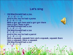 Old MacDonald had a zoo. Old MacDonald had a zoo. E - I – E – I – O And in his z